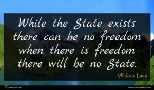 Vladimir Lenin quote : While the State exists ...