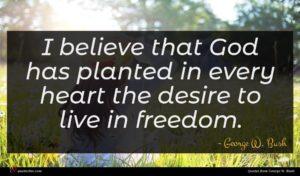 George W. Bush quote : I believe that God ...