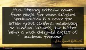 John Kenneth Galbraith quote : Much literary criticism comes ...