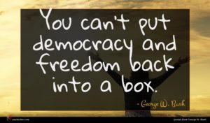 George W. Bush quote : You can't put democracy ...