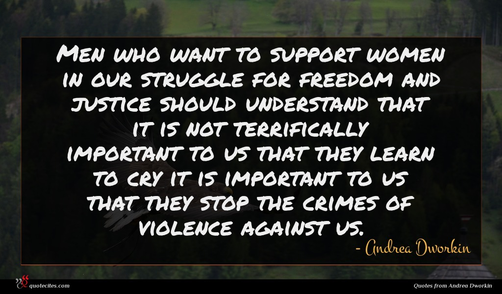 Men who want to support women in our struggle for freedom and justice should understand that it is not terrifically important to us that they learn to cry it is important to us that they stop the crimes of violence against us.