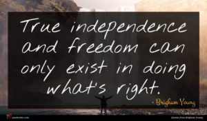 Brigham Young quote : True independence and freedom ...