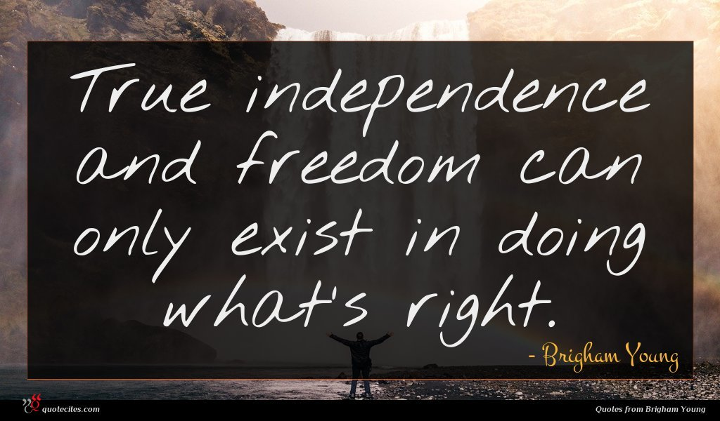 True independence and freedom can only exist in doing what's right.