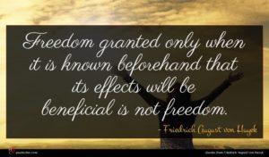 Friedrich August von Hayek quote : Freedom granted only when ...