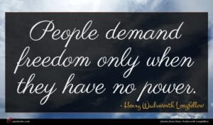Henry Wadsworth Longfellow quote : People demand freedom only ...