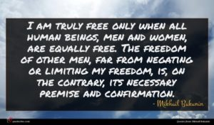 Mikhail Bakunin quote : I am truly free ...