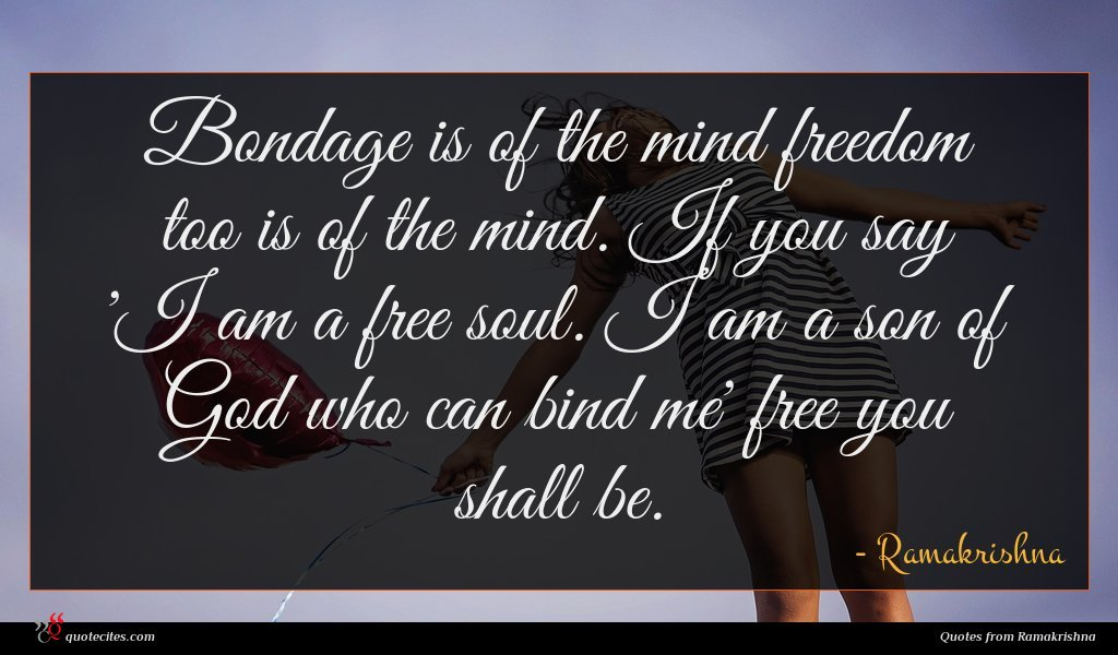 Bondage is of the mind freedom too is of the mind. If you say 'I am a free soul. I am a son of God who can bind me' free you shall be.