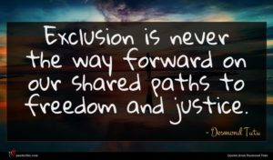 Desmond Tutu quote : Exclusion is never the ...