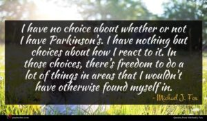 Michael J. Fox quote : I have no choice ...