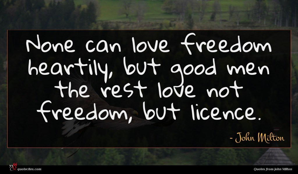 None can love freedom heartily, but good men the rest love not freedom, but licence.