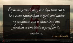 Hannah Arendt quote : Economic growth may one ...