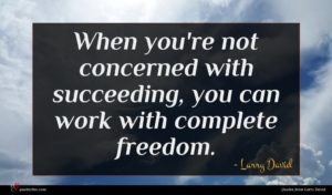 Larry David quote : When you're not concerned ...