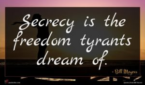 Bill Moyers quote : Secrecy is the freedom ...