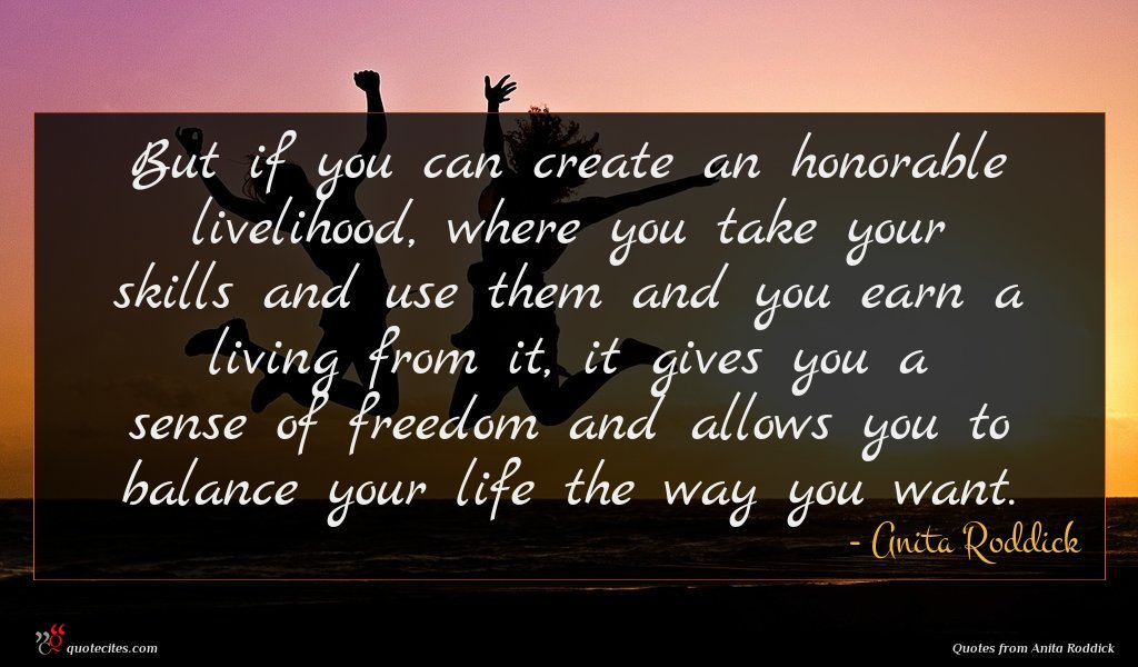But if you can create an honorable livelihood, where you take your skills and use them and you earn a living from it, it gives you a sense of freedom and allows you to balance your life the way you want.