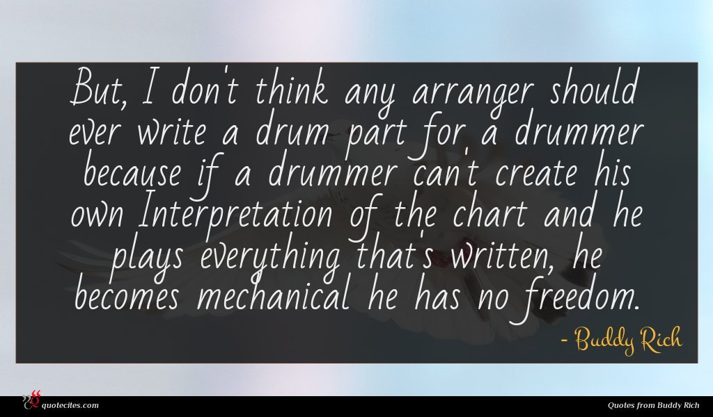 But, I don't think any arranger should ever write a drum part for a drummer because if a drummer can't create his own Interpretation of the chart and he plays everything that's written, he becomes mechanical he has no freedom.
