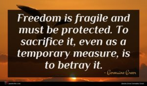 Germaine Greer quote : Freedom is fragile and ...