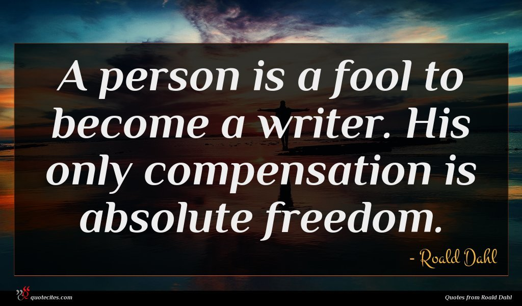 A person is a fool to become a writer. His only compensation is absolute freedom.
