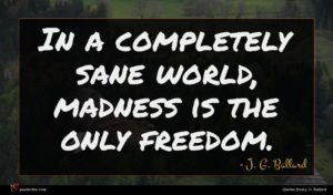 J. G. Ballard quote : In a completely sane ...