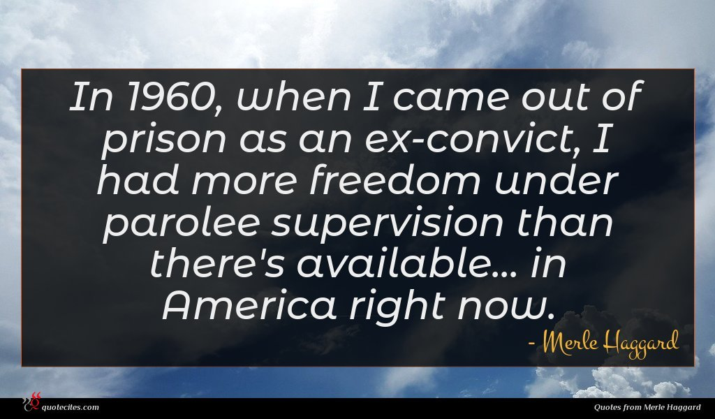 In 1960, when I came out of prison as an ex-convict, I had more freedom under parolee supervision than there's available... in America right now.