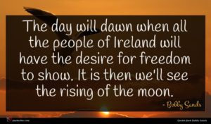 Bobby Sands quote : The day will dawn ...