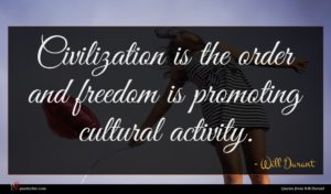 Will Durant quote : Civilization is the order ...