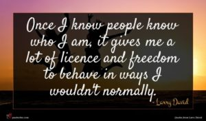 Larry David quote : Once I know people ...