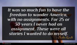 Charles Kuralt quote : It was so much ...