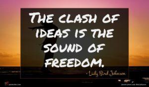 Lady Bird Johnson quote : The clash of ideas ...