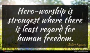 Herbert Spencer quote : Hero-worship is strongest where ...