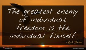 Saul Alinsky quote : The greatest enemy of ...