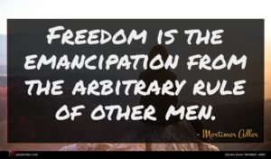 Mortimer Adler quote : Freedom is the emancipation ...