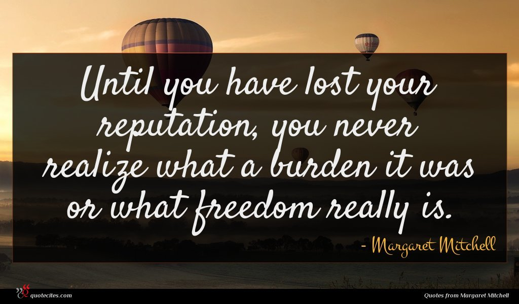 Until you have lost your reputation, you never realize what a burden it was or what freedom really is.