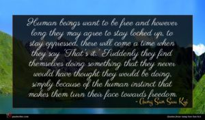 Aung San Suu Kyi quote : Human beings want to ...