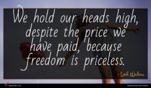 Lech Walesa quote : We hold our heads ...