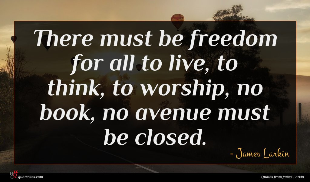 There must be freedom for all to live, to think, to worship, no book, no avenue must be closed.