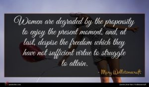 Mary Wollstonecraft quote : Women are degraded by ...
