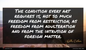 Willa Cather quote : The condition every art ...