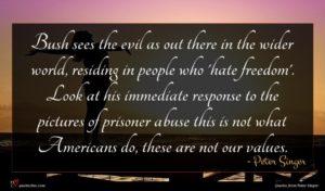 Peter Singer quote : Bush sees the evil ...