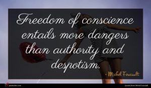 Michel Foucault quote : Freedom of conscience entails ...