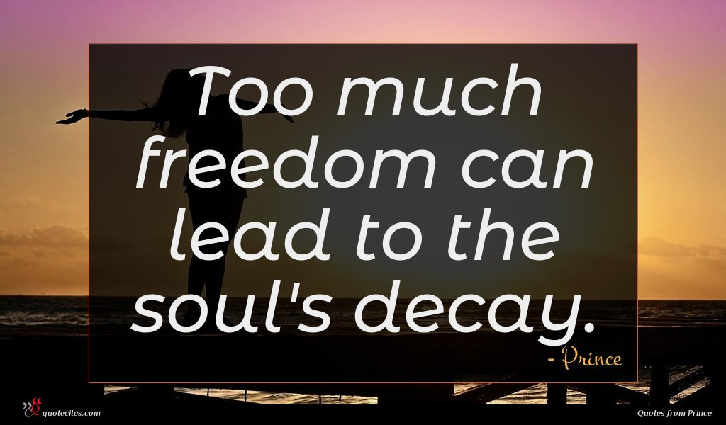 Too much freedom can lead to the soul's decay.