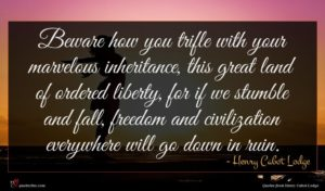 Henry Cabot Lodge quote : Beware how you trifle ...