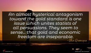 Alan Greenspan quote : An almost hysterical antagonism ...