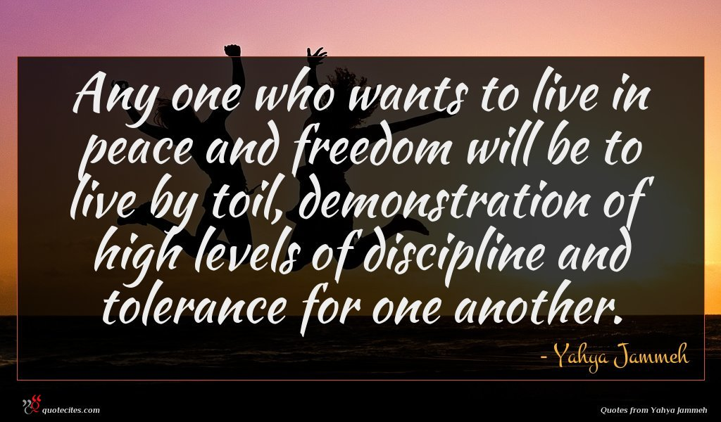 Any one who wants to live in peace and freedom will be to live by toil, demonstration of high levels of discipline and tolerance for one another.