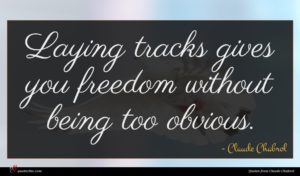Claude Chabrol quote : Laying tracks gives you ...