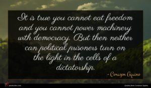 Corazon Aquino quote : It is true you ...
