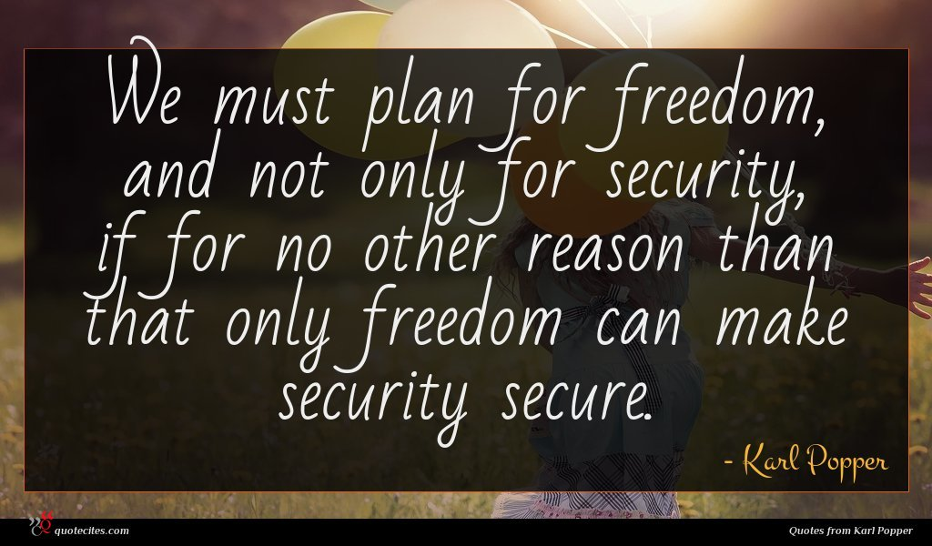 We must plan for freedom, and not only for security, if for no other reason than that only freedom can make security secure.