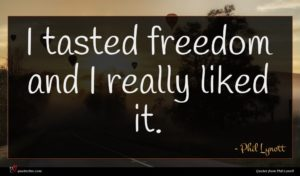 Phil Lynott quote : I tasted freedom and ...
