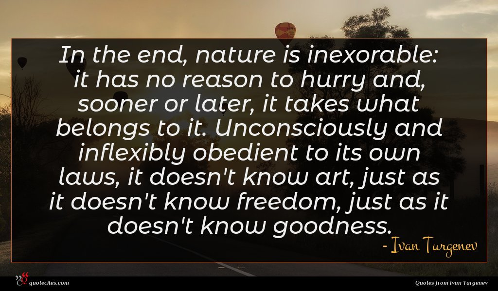 In the end, nature is inexorable: it has no reason to hurry and, sooner or later, it takes what belongs to it. Unconsciously and inflexibly obedient to its own laws, it doesn't know art, just as it doesn't know freedom, just as it doesn't know goodness.