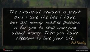 Paul Stanley quote : The financial reward is ...