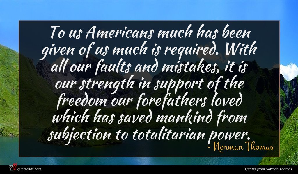 To us Americans much has been given of us much is required. With all our faults and mistakes, it is our strength in support of the freedom our forefathers loved which has saved mankind from subjection to totalitarian power.
